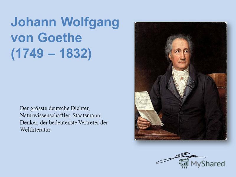 (1749 – 1832) Der gr ӧ sste deutsche Dichter, Naturwissenschaftler, Staatsmann, Denker, der bedeutenste Vertreter der Weltliteratur