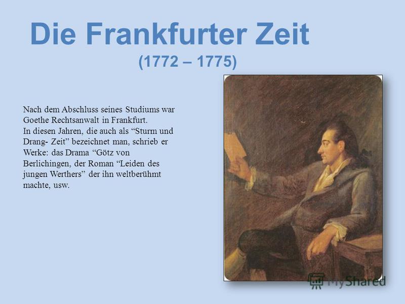 Die Frankfurter Zeit (1772 – 1775) Nach dem Abschluss seines Studiums war Goethe Rechtsanwalt in Frankfurt. In diesen Jahren, die auch als Sturm und Drang- Zeit bezeichnet man, schrieb er Werke: das Drama Götz von Berlichingen, der Roman Leiden des j