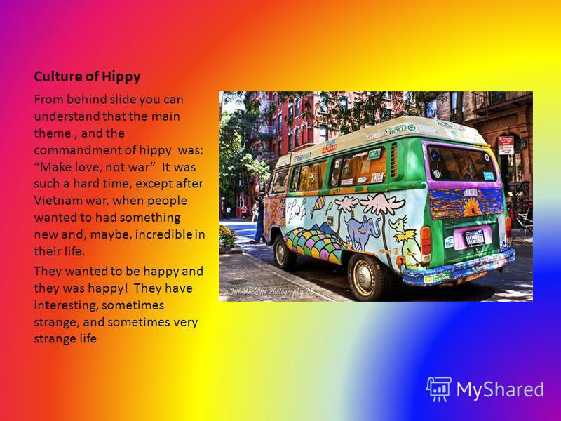 Culture of Hippy From behind slide you can understand that the main theme, and the commandment of hippy was:Make love, not war It was such a hard time, except after Vietnam war, when people wanted to had something new and, maybe, incredible in their