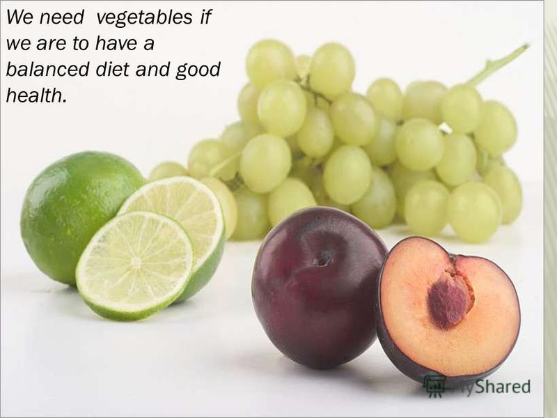 We need vegetables if we are to have a balanced diet and good health.