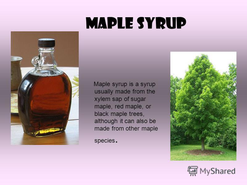 Maple syrup Maple syrup is a syrup usually made from the xylem sap of sugar maple, red maple, or black maple trees, although it can also be made from other maple species.