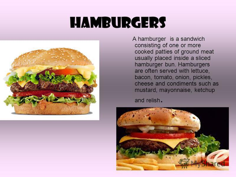 hamburgers A hamburger is a sandwich consisting of one or more cooked patties of ground meat usually placed inside a sliced hamburger bun. Hamburgers are often served with lettuce, bacon, tomato, onion, pickles, cheese and condiments such as mustard,