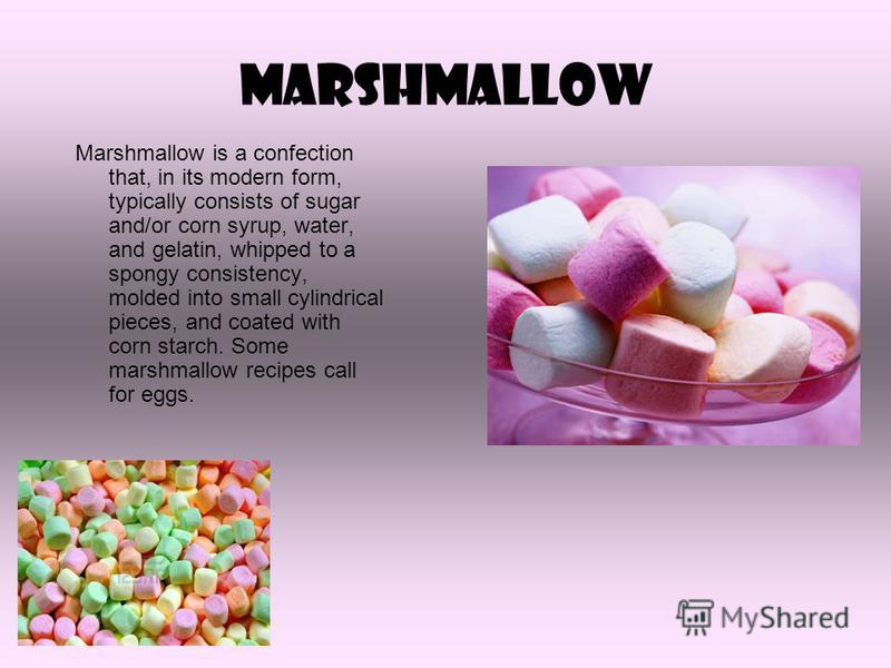 Marshmallow Marshmallow is a confection that, in its modern form, typically consists of sugar and/or corn syrup, water, and gelatin, whipped to a spongy consistency, molded into small cylindrical pieces, and coated with corn starch. Some marshmallow