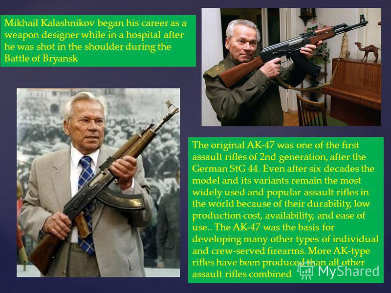 Mikhail Kalashnikov began his career as a weapon designer while in a hospital after he was shot in the shoulder during the Battle of Bryansk The original AK-47 was one of the first assault rifles of 2nd generation, after the German StG 44. Even after