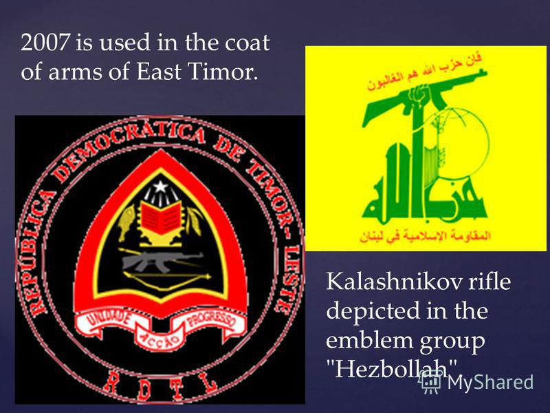 2007 is used in the coat of arms of East Timor. Kalashnikov rifle depicted in the emblem group Hezbollah.