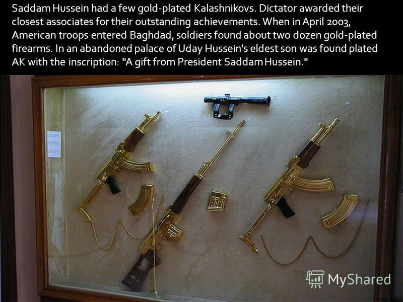 Saddam Hussein had a few gold-plated Kalashnikovs. Dictator awarded their closest associates for their outstanding achievements. When in April 2003, American troops entered Baghdad, soldiers found about two dozen gold-plated firearms. In an abandoned