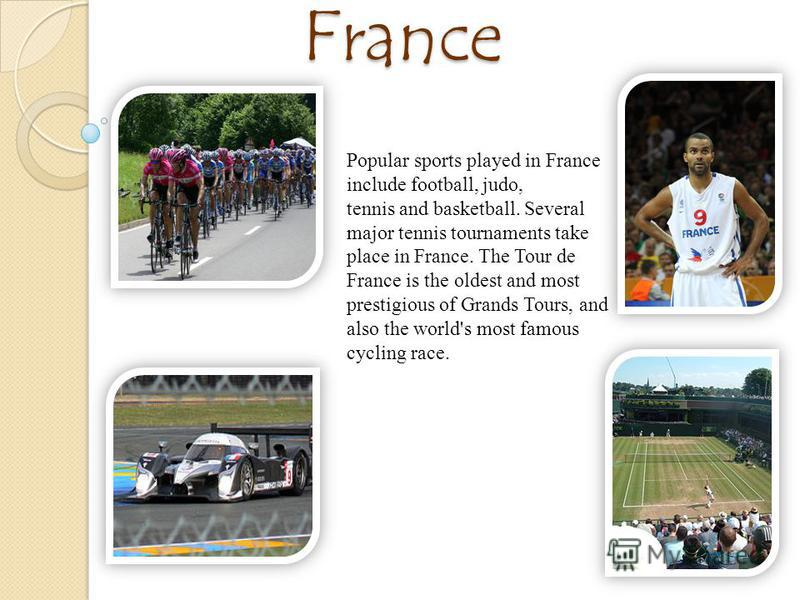 Sport in France Popular sports played in France include football, judo, tennis and basketball. Several major tennis tournaments take place in France. The Tour de France is the oldest and most prestigious of Grands Tours, and also the world's most fam