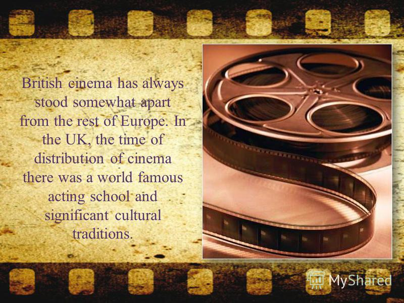 British cinema has always stood somewhat apart from the rest of Europe. In the UK, the time of distribution of cinema there was a world famous acting school and significant cultural traditions.