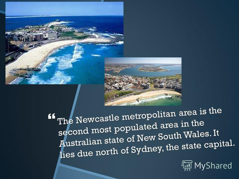 The Newcastle metropolitan area is the second most populated area in the Australian state of New South Wales. It lies due north of Sydney, the state capital. The Newcastle metropolitan area is the second most populated area in the Australian state of