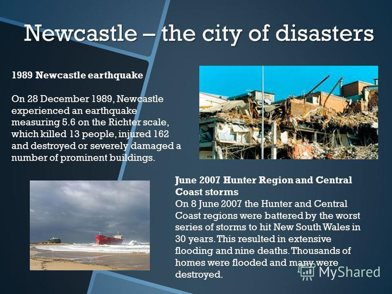Newcastle – the city of disasters 1989 Newcastle earthquake On 28 December 1989, Newcastle experienced an earthquake measuring 5.6 on the Richter scale, which killed 13 people, injured 162 and destroyed or severely damaged a number of prominent build