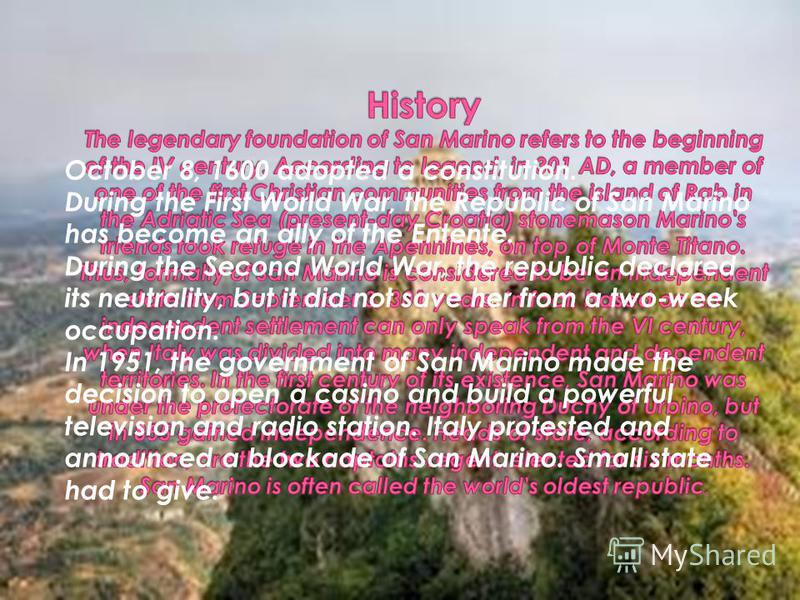 October 8, 1600 adopted a constitution. During the First World War, the Republic of San Marino has become an ally of the Entente. During the Second World War, the republic declared its neutrality, but it did not save her from a two-week occupation. I