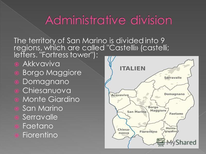 The territory of San Marino is divided into 9 regions, which are called Castelli» (castelli; letters. Fortress tower): Akkvaviva Borgo Maggiore Domagnano Chiesanuova Monte Giardino San Marino Serravalle Faetano Fiorentino