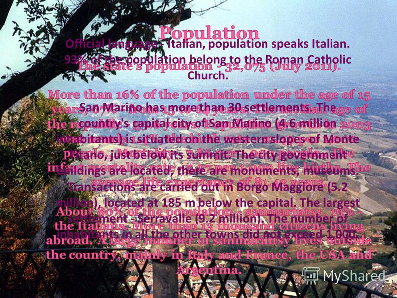 Official language - Italian, population speaks Italian. 93% of the population belong to the Roman Catholic Church. San Marino has more than 30 settlements. The country's capital city of San Marino (4.6 million inhabitants) is situated on the western