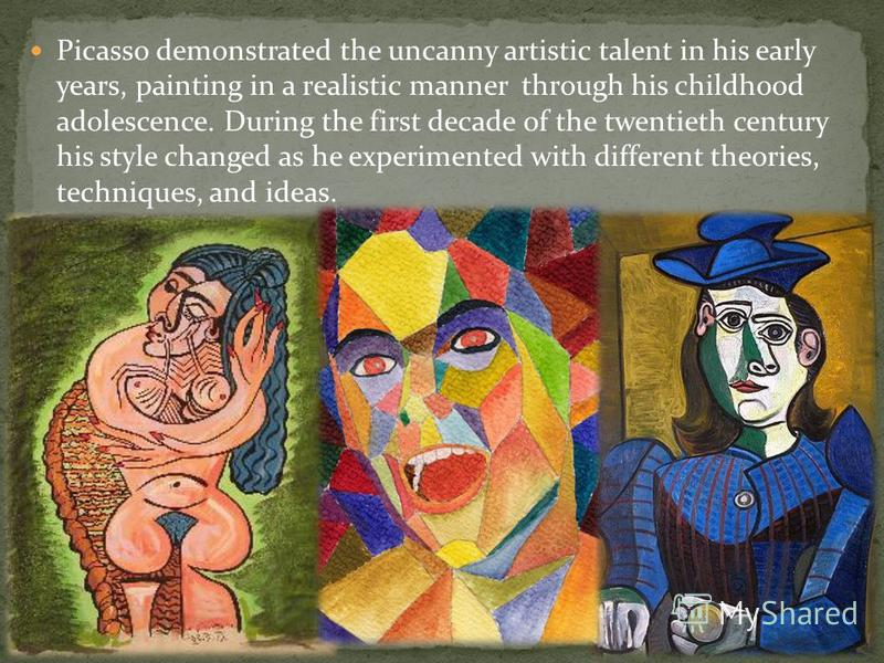 Picasso demonstrated the uncanny artistic talent in his early years, painting in a realistic manner through his childhood adolescence. During the first decade of the twentieth century his style changed as he experimented with different theories, tech