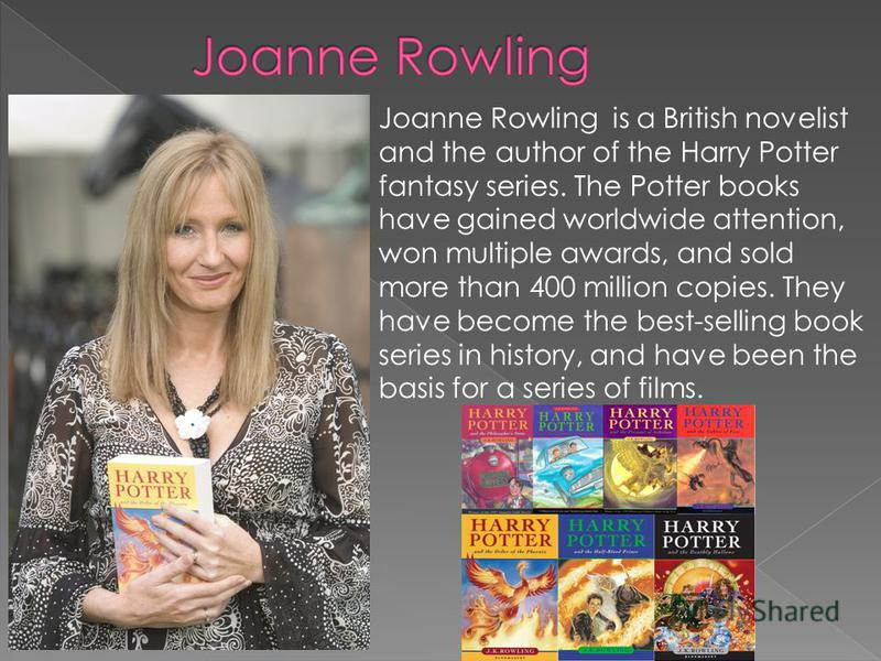Joanne Rowling is a British novelist and the author of the Harry Potter fantasy series. The Potter books have gained worldwide attention, won multiple awards, and sold more than 400 million copies. They have become the best-selling book series in his