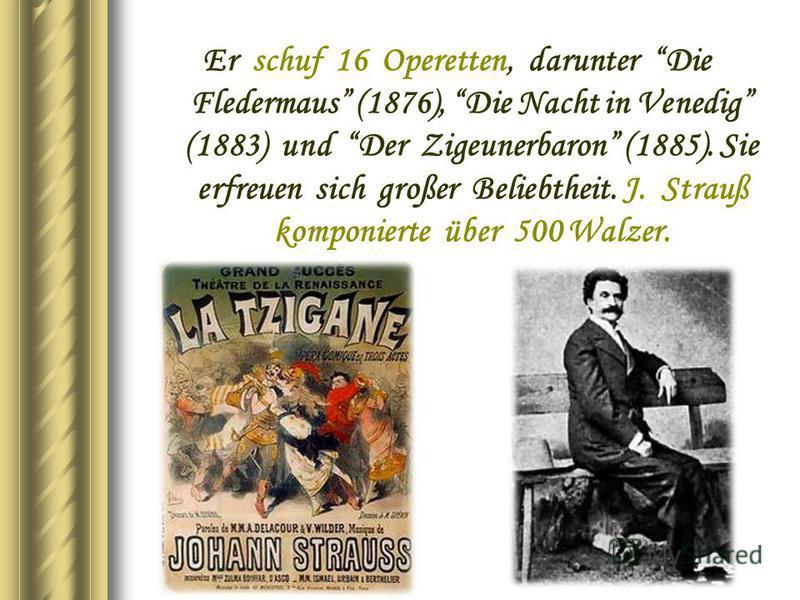 Er schuf 16 Operetten, darunter Die Fledermaus (1876), Die Nacht in Venedig (1883) und Der Zigeunerbaron (1885). Sie erfreuen sich großer Beliebtheit. J. Strauß komponierte über 500 Walzer.