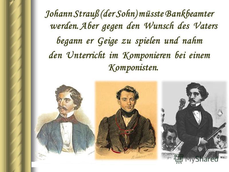 Johann Strauß (der Sohn) müsste Bankbeamter werden. Aber gegen den Wunsch des Vaters begann er Geige zu spielen und nahm den Unterricht im Komponieren bei einem Komponisten.