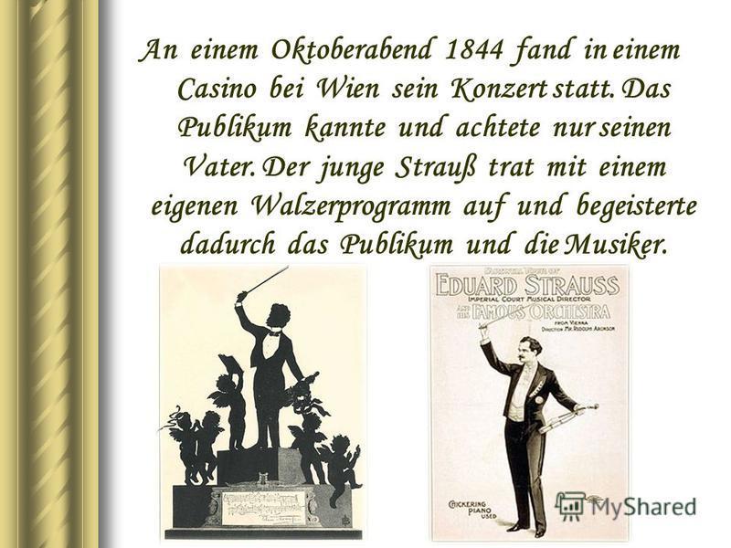 An einem Oktoberabend 1844 fand in einem Casino bei Wien sein Konzert statt. Das Publikum kannte und achtete nur seinen Vater. Der junge Strauß trat mit einem eigenen Walzerprogramm auf und begeisterte dadurch das Publikum und die Musiker.