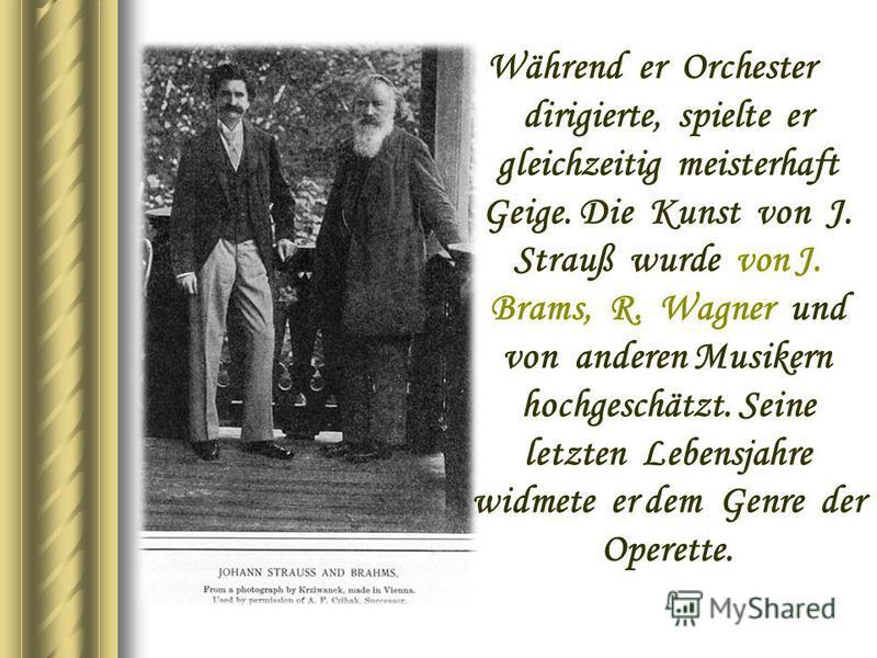 Während er Orchester dirigierte, spielte er gleichzeitig meisterhaft Geige. Die Kunst von J. Strauß wurde von J. Brams, R. Wagner und von anderen Musikern hochgeschätzt. Seine letzten Lebensjahre widmete er dem Genre der Operette.