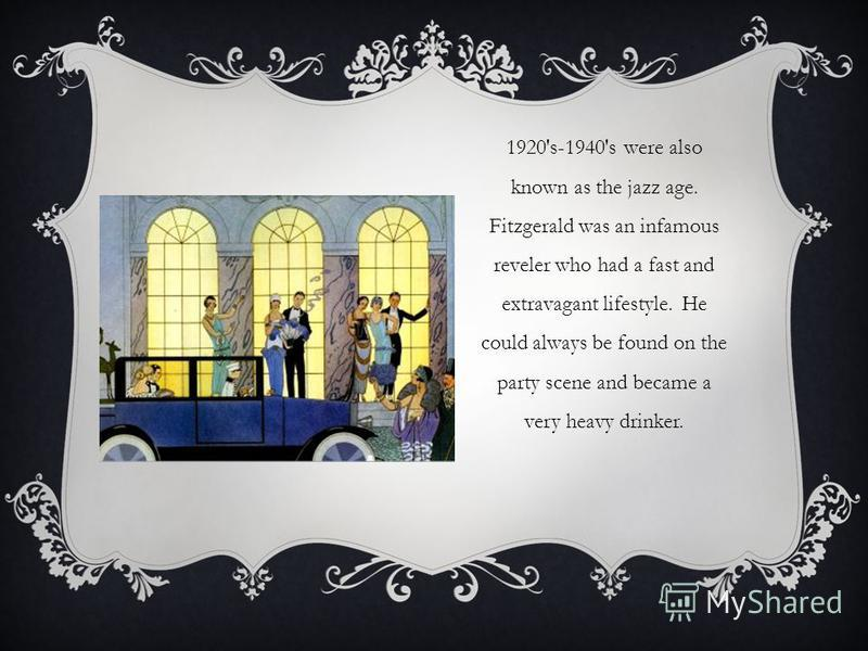 1920's-1940's were also known as the jazz age. Fitzgerald was an infamous reveler who had a fast and extravagant lifestyle. He could always be found on the party scene and became a very heavy drinker.