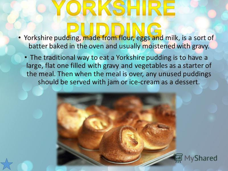 Yorkshire pudding, made from flour, eggs and milk, is a sort of batter baked in the oven and usually moistened with gravy. The traditional way to eat a Yorkshire pudding is to have a large, flat one filled with gravy and vegetables as a starter of th
