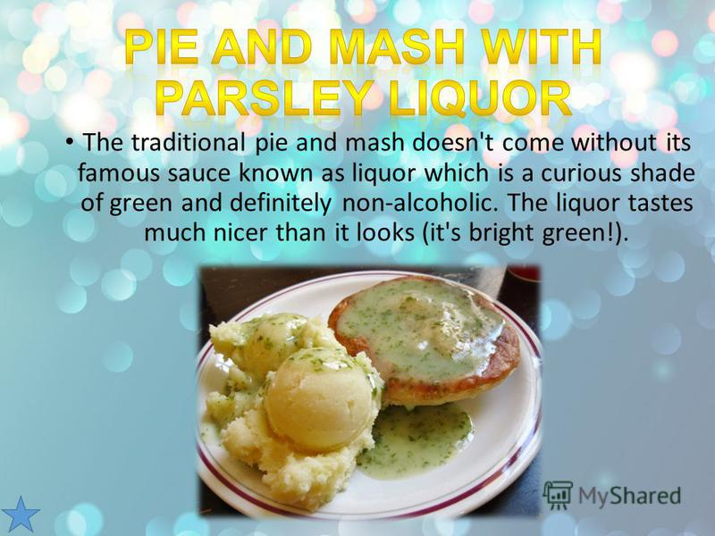 The traditional pie and mash doesn't come without its famous sauce known as liquor which is a curious shade of green and definitely non-alcoholic. The liquor tastes much nicer than it looks (it's bright green!).