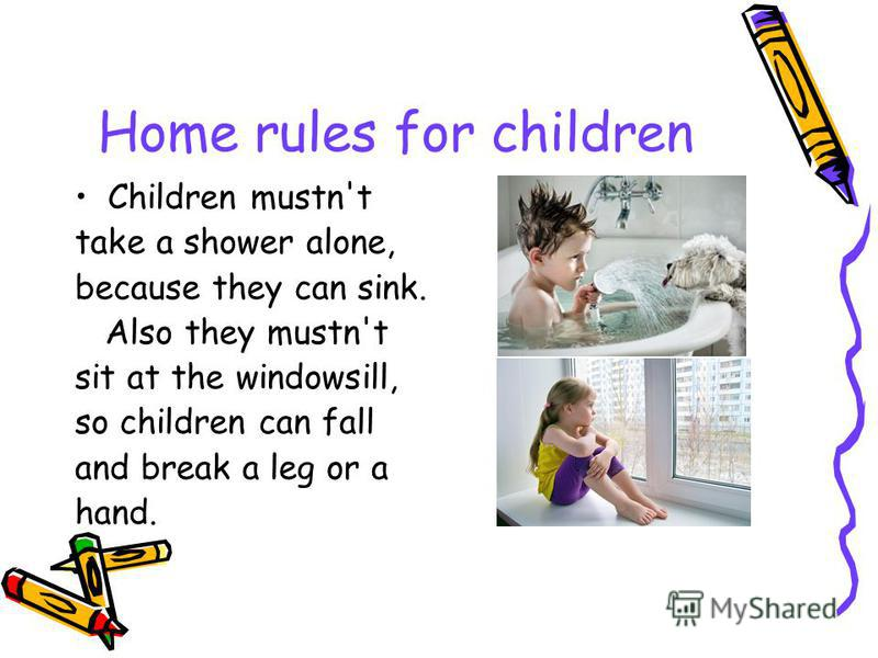 Home rules for children Children mustn't take a shower alone, because they can sink. Also they mustn't sit at the windowsill, so children can fall and break a leg or a hand.
