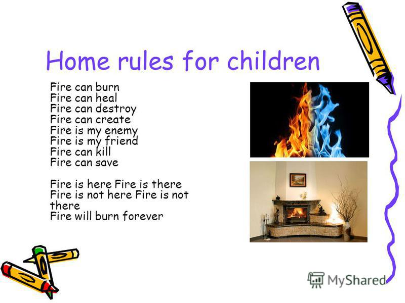 Home rules for children Fire can burn Fire can heal Fire can destroy Fire can create Fire is my enemy Fire is my friend Fire can kill Fire can save Fire is here Fire is there Fire is not here Fire is not there Fire will burn forever