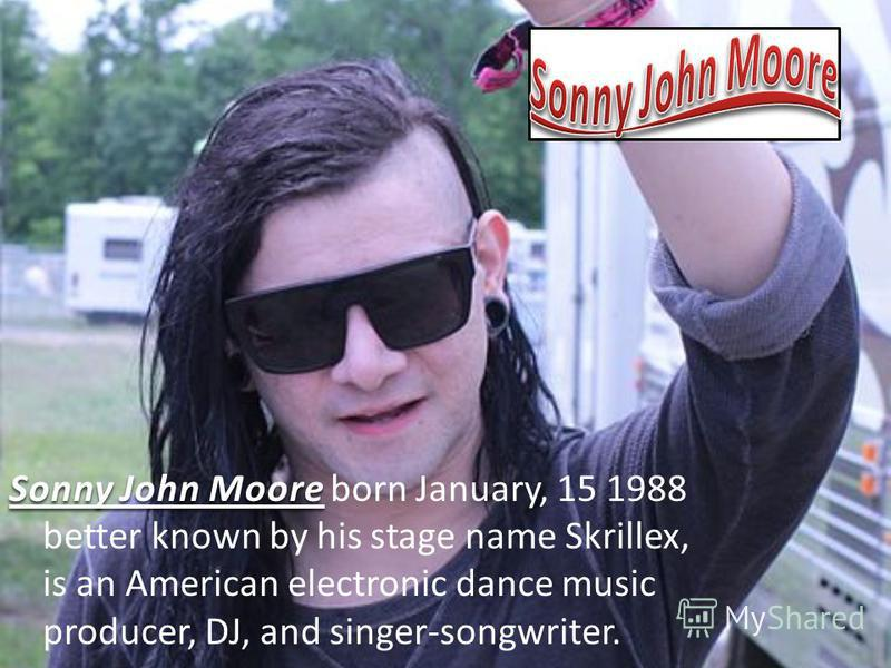 Sonny John Moore Sonny John Moore born January, 15 1988 better known by his stage name Skrillex, is an American electronic dance music producer, DJ, and singer-songwriter.