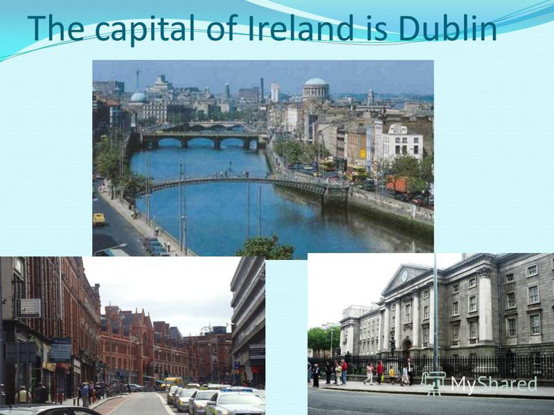 The capital of Ireland is Dublin