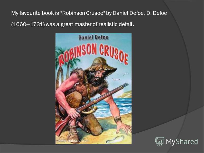 My favourite book is Robinson Crusoe by Daniel Defoe. D. Defoe (16601731) was a great master of realistic detail.