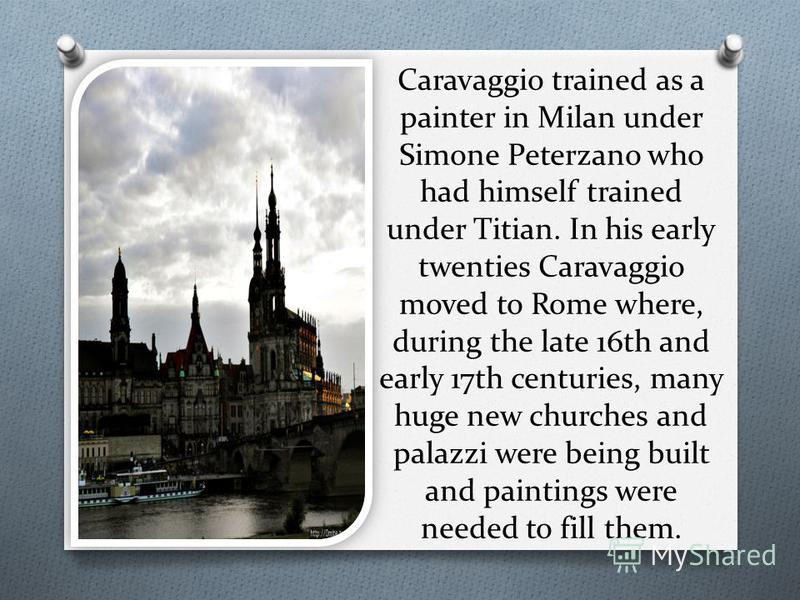 Caravaggio trained as a painter in Milan under Simone Peterzano who had himself trained under Titian. In his early twenties Caravaggio moved to Rome where, during the late 16th and early 17th centuries, many huge new churches and palazzi were being b