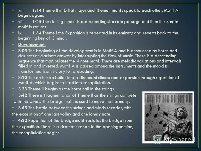 vii.1:14 Theme II in E-flat major and Theme I motifs speak to each other. Motif A begins again. viii.1:25 The closing theme is a descending staccato passage and then the 4 note motif is returns. ix.1:34 Theme I the Exposition is repeated in its entir