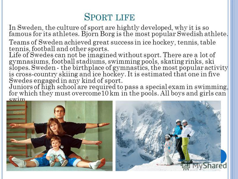 S PORT LIFE In Sweden, the culture of sport are hightly developed, why it is so famous for its athletes. Bjorn Borg is the most popular Swedish athlete. Teams of Sweden achieved great success in ice hockey, tennis, table tennis, football and other sp