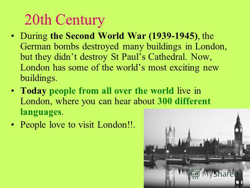 20th Century During the Second World War (1939-1945), the German bombs destroyed many buildings in London, but they didnt destroy St Pauls Cathedral. Now, London has some of the worlds most exciting new buildings. Today people from all over the world