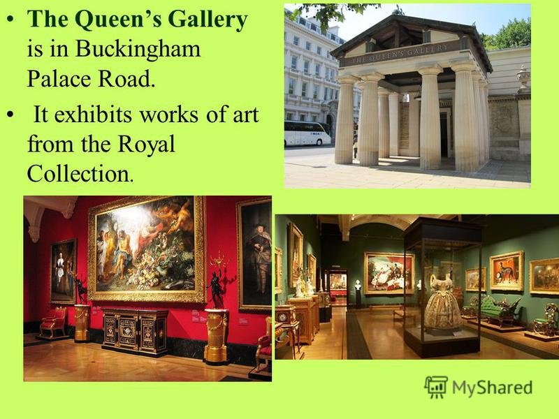 The Queens Gallery is in Buckingham Palace Road. It exhibits works of art from the Royal Collection.