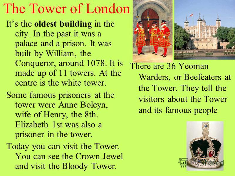 The Tower of London Its the oldest building in the city. In the past it was a palace and a prison. It was built by William, the Conqueror, around 1078. It is made up of 11 towers. At the centre is the white tower. Some famous prisoners at the tower w