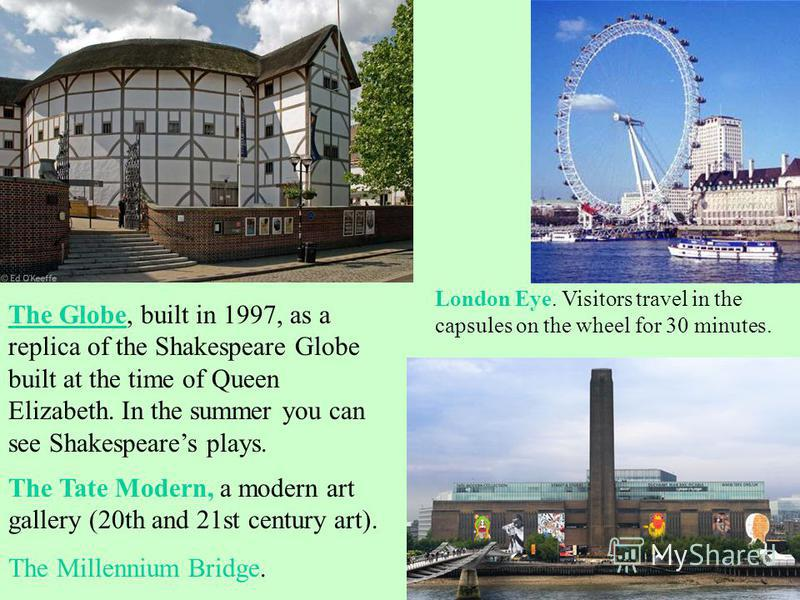 The Globe, built in 1997, as a replica of the Shakespeare Globe built at the time of Queen Elizabeth. In the summer you can see Shakespeares plays. The Tate Modern, a modern art gallery (20th and 21st century art). The Millennium Bridge. London Eye.