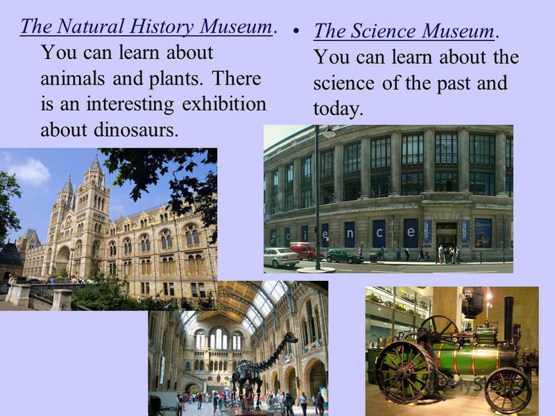 The Natural History Museum. You can learn about animals and plants. There is an interesting exhibition about dinosaurs. The Science Museum. You can learn about the science of the past and today.
