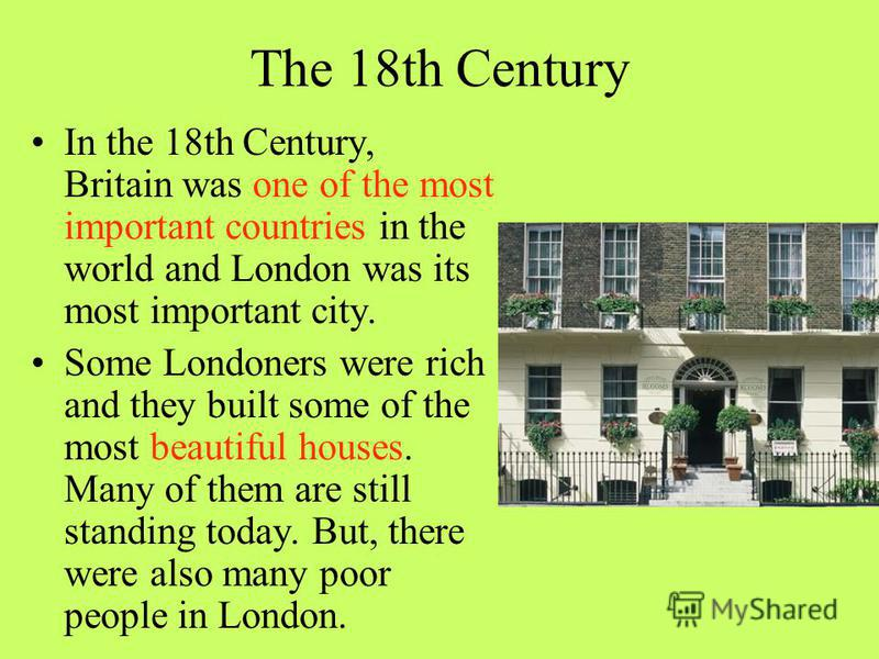 The 18th Century In the 18th Century, Britain was one of the most important countries in the world and London was its most important city. Some Londoners were rich and they built some of the most beautiful houses. Many of them are still standing toda