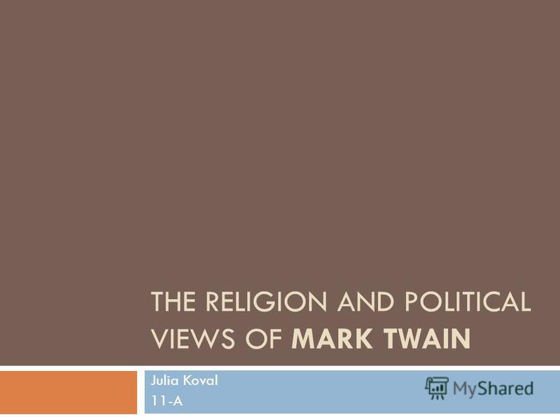 THE RELIGION AND POLITICAL VIEWS OF MARK TWAIN Julia Koval 11-A