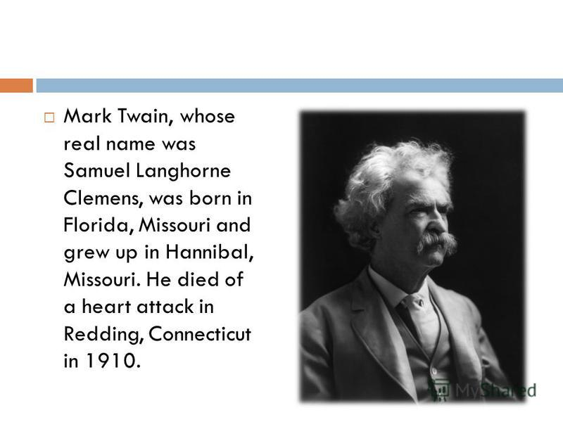 Mark Twain, whose real name was Samuel Langhorne Clemens, was born in Florida, Missouri and grew up in Hannibal, Missouri. He died of a heart attack in Redding, Connecticut in 1910.