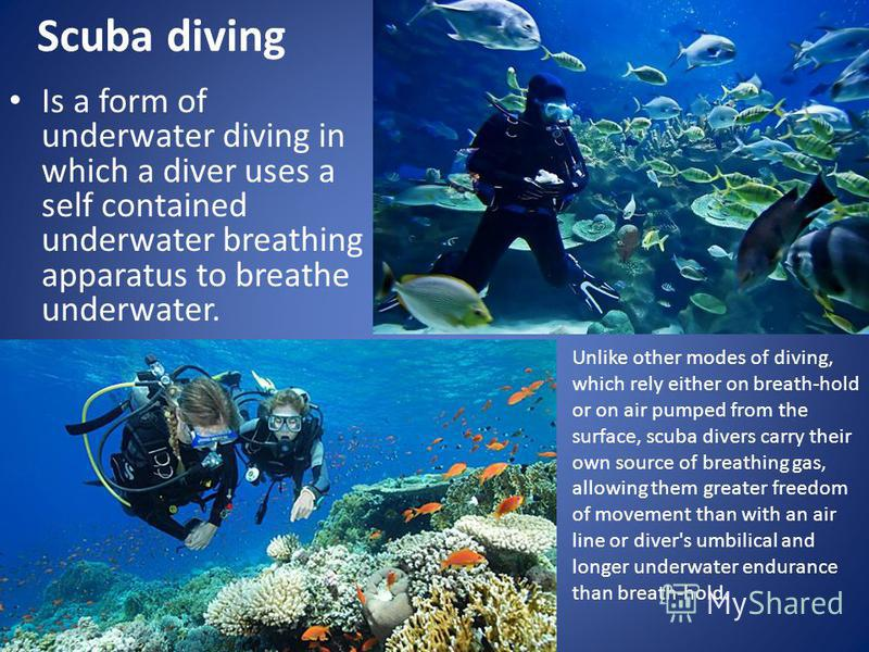 Scuba diving Is a form of underwater diving in which a diver uses a self contained underwater breathing apparatus to breathe underwater. Unlike other modes of diving, which rely either on breath-hold or on air pumped from the surface, scuba divers ca
