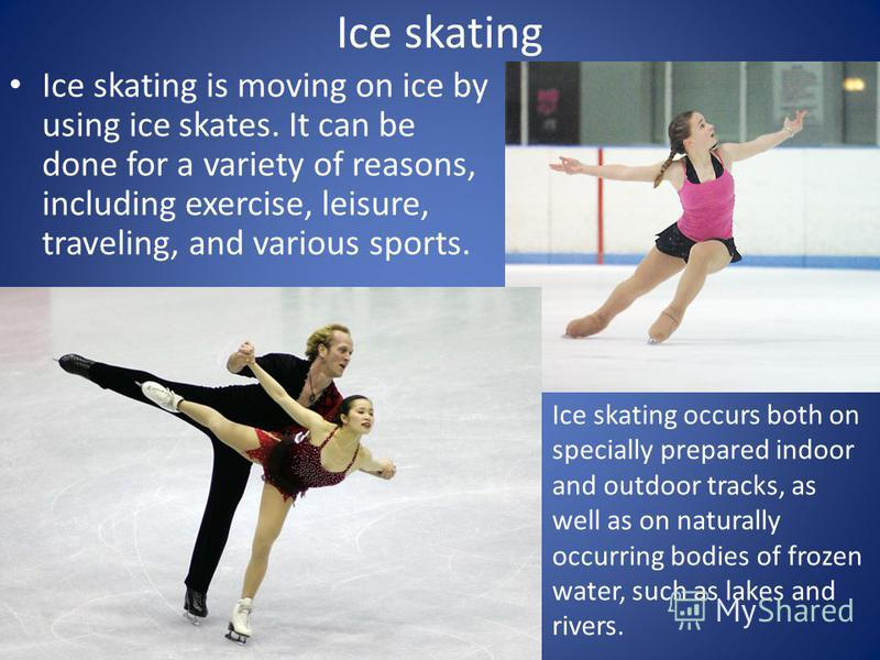 Ice skating Ice skating is moving on ice by using ice skates. It can be done for a variety of reasons, including exercise, leisure, traveling, and various sports. Ice skating occurs both on specially prepared indoor and outdoor tracks, as well as on
