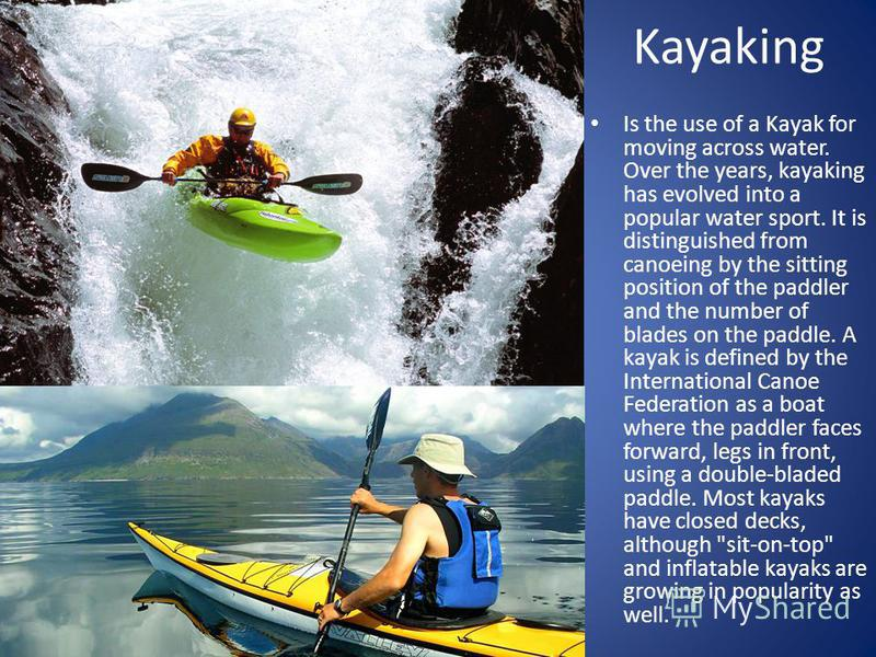 Kayaking Is the use of a Kayak for moving across water. Over the years, kayaking has evolved into a popular water sport. It is distinguished from canoeing by the sitting position of the paddler and the number of blades on the paddle. A kayak is defin