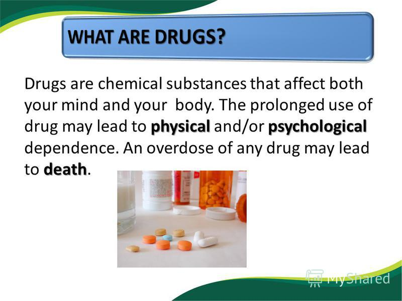 physicalpsychological death Drugs are chemical substances that affect both your mind and your body. The prolonged use of drug may lead to physical and/or psychological dependence. An overdose of any drug may lead to death.
