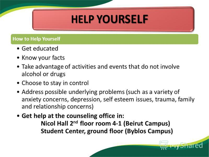 How to Help Yourself Get educated Know your facts Take advantage of activities and events that do not involve alcohol or drugs Choose to stay in control Address possible underlying problems (such as a variety of anxiety concerns, depression, self est