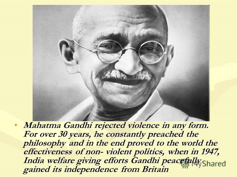 Mahatma Gandhi rejected violence in any form. For over 30 years, he constantly preached the philosophy and in the end proved to the world the effectiveness of non- violent politics, when in 1947, India welfare giving efforts Gandhi peacefully gained