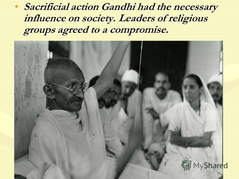 Sacrificial action Gandhi had the necessary influence on society. Leaders of religious groups agreed to a compromise.Sacrificial action Gandhi had the necessary influence on society. Leaders of religious groups agreed to a compromise.