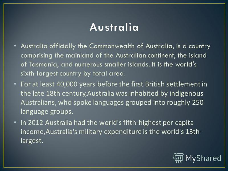 Australia officially the Commonwealth of Australia, is a country comprising the mainland of the Australian continent, the island of Tasmania, and numerous smaller islands. It is the world's sixth-largest country by total area. For at least 40,000 yea
